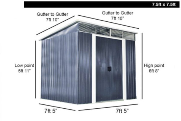The 7.5ft x 7.5ft Steel Shed Dimensions. The floor is 7.5ft deep and also wide. The roof slopes and the low point at the back is 5 foot 11 inches tall. The high point is 6 foot 8 inches. The gutters are both 7 foot 10 inches wide and deep