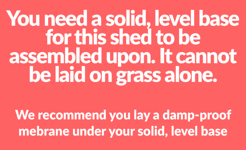 A warning that reads 'You need a solid, level base for this shed to be assembled upon. It cannot be laid on grass alone'