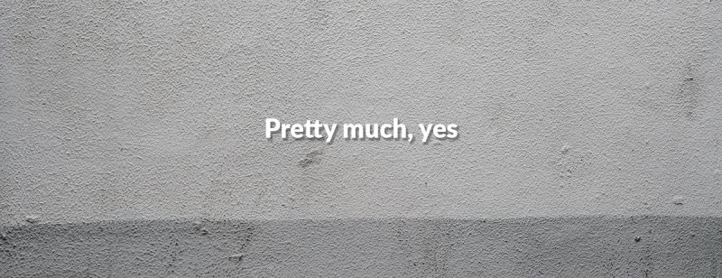 a picture of a slab of concrete with the words 'pretty much, yes' written in the middle in a comical, slightly small font