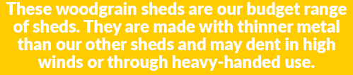 A yellow and white notice that reads 'These woodgrain sheds are our budget range of sheds. They are made with thinner metal than our other sheds and may dent in high winds or through heavy-handed use'