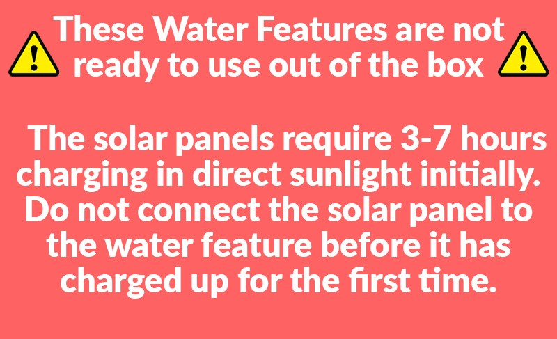A red warning notice that reads 'They solar panels require 3-7 hours charging in direct sunlight initially. Do not connect the solar panel to the water feature before it has charged up for the first time. '