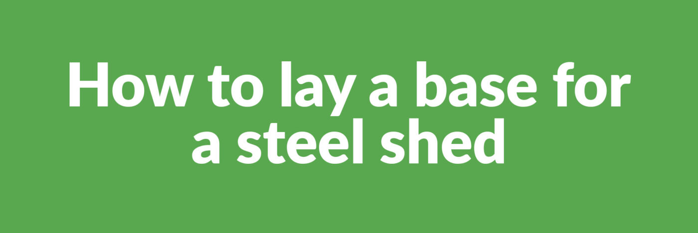 How to lay a base for a steel shed