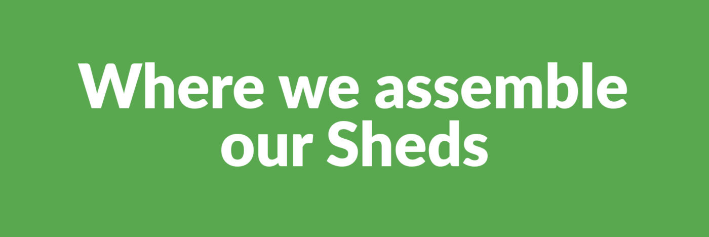 Where we assemble our Sheds