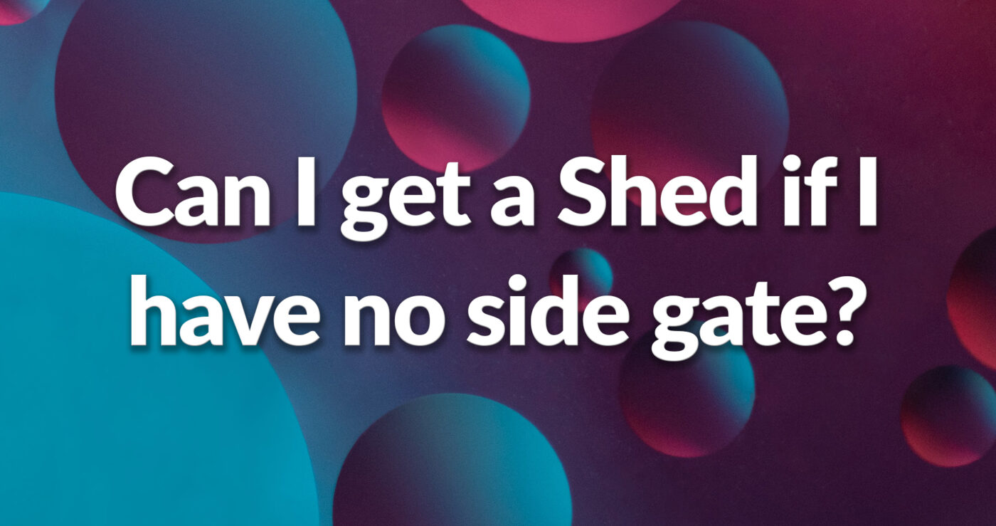 a purple, blue and pink side that reads 'Can I get a shed if I have no side gate access?'