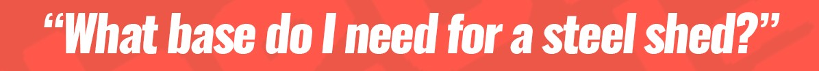 A red banner image that reads 'what base do I need for a steel shed?'